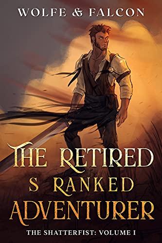 The Retired S Ranked Adventurer : Volume I (The Shatterfist Book 1)