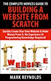 The Complete Novices Guide To Building A Website From Scratch: No experience or programming skills required! (English Edition)
