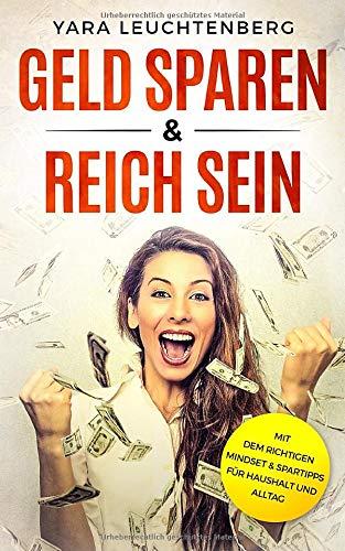 GELD SPAREN & REICH SEIN Mit dem richtigen Mindset & Spartipps für Haushalt und Alltag: Haushaltsbuch führen und richtig sparen lernen, zu innerem Reichtum gelangen
