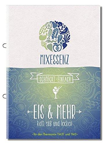 MIXESSENZ - Eis & Mehr aus dem Thermomix: kalt, süß und lecker für den Thermomix TM31 und TM5 - Thermomix Rezepte