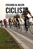 Creando al Mejor Ciclista: Aprende los secretos y trucos utilizados por los mejores ciclistas profesionales y entrenadores, para mejorar tu acondicionamiento, nutricion y fortaleza Mental