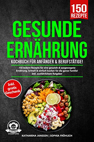 Gesunde Ernährung Kochbuch für Anfänger & Berufstätige!: 150 leckere Rezepte für eine gesunde & ausgewogene Ernährung. Schnell & einfach kochen für die ganze Familie! Inkl. ausführlichem Ratgeber