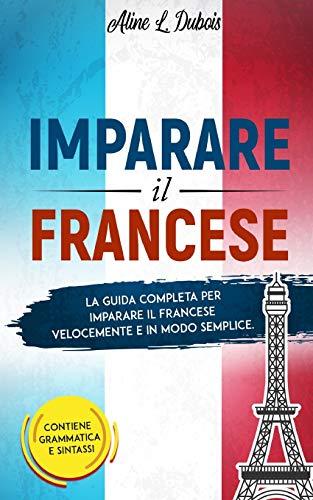 IMPARARE IL FRANCESE: La guida completa per imparare il Francese velocemente e in modo semplice. Contiene grammatica e sintassi.