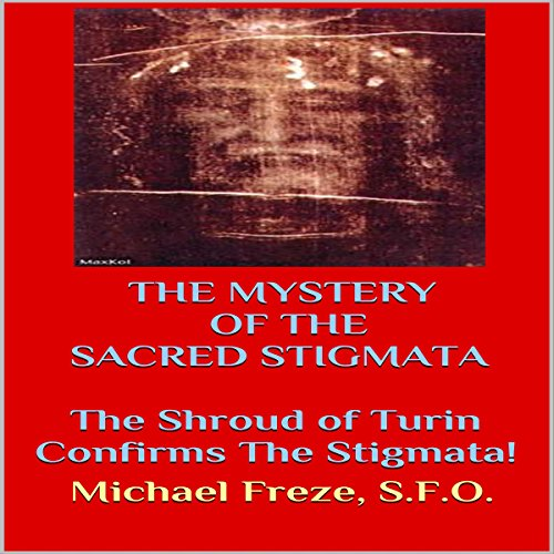 The Mystery of the Sacred Stigmata: The Shroud of Turin Confirms the Stigmata! audiobook cover art