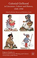 Colonial Girlhood in Literature, Culture and History, 1840-1950 (Palgrave Studies in Nineteenth-Century Writing and Culture)