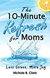 The 10-Minute Refresh for Moms: Less Stress, More Joy