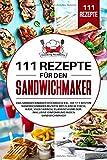 111 Rezepte für den Sandwichmaker: Das Sandwichmaker Kochbuch XXL. Die 111 besten Sandwichmaker...