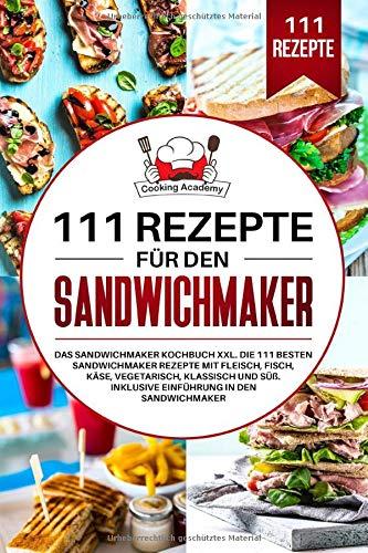 111 Rezepte für den Sandwichmaker: Das Sandwichmaker Kochbuch XXL. Die 111 besten Sandwichmaker Rezepte mit Fleisch, Fisch, Käse, klassisch und Süß. Inklusive Einführung in den Sandwichmaker.