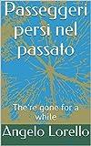 Passeggeri persi nel passato: The're gone for a while (Italian Edition)