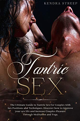Tantric Sex: The Ultimate Guide to Tantric Sex for Couples with Sex Positions and Techniques. Discover how to improve your sex life and Increase Couples Pleasure Through Meditation and Yoga.