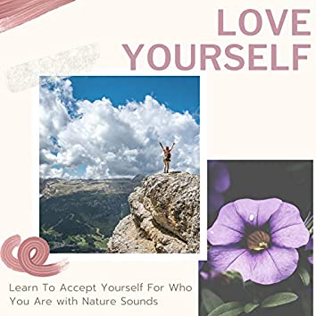 Love Yourself - Learn To Accept Yourself For Who You Are with Nature Sounds