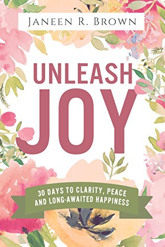 Book: Unleash Joy - 30 Days to Clarity, Peace, and Long-Awaited Happiness by Janeen R. Brown