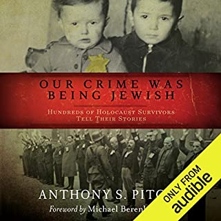 Our Crime Was Being Jewish     Hundreds of Holocaust Survivors Tell Their Stories              By:                                                                                                                                 Anthony S. Pitch                               Narrated by:                                                                                                                                 Malk Williams,                                                                                        Fenella Fudge                      Length: 13 hrs and 8 mins     161 ratings     Overall 4.6