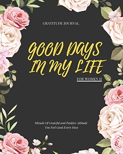 GOOD DAYS IN MY LIFE :  Miracle Of Grateful and Positive Attitude You Feel Good Every Days: Gratitude Journal For Women II : 90 Days Wonderful Result ... Guide To Cultivate An Attitude Of Gratitude.