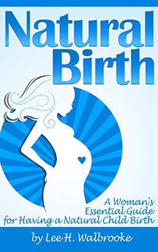 Natural Birth: A Woman's Essential Guide for Having a Natural Child Birth ~ ( Natural Pregnancy + Natural Delivery ) by [Lee H. Walbrooke]