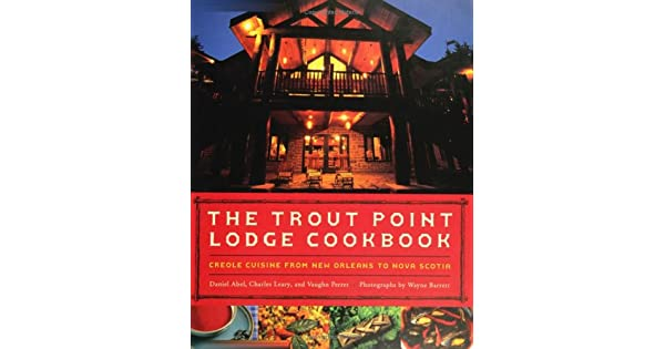 Creole Cuisine from New Orleans to Nova Scotia The Trout Point Lodge Cookbook