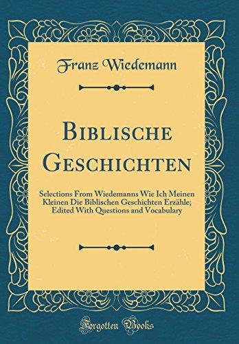 Biblische Geschichten: Selections From Wiedemanns Wie Ich Meinen Kleinen Die Biblischen Geschichten Erzähle; Edited With Questions and Vocabulary (Classic Reprint)