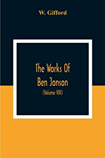 The Works Of Ben Jonson; In Nine Volumes With Notes Critical And Explanatory, And Biographical Memoir (Volume Viii) Contai...