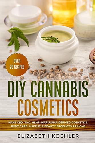 DIY Cannabis Cosmetics: Make CBD, THC, Hemp, Marijuana-Derived Cosmetics, Body Care, Makeup & Beauty Products at Home