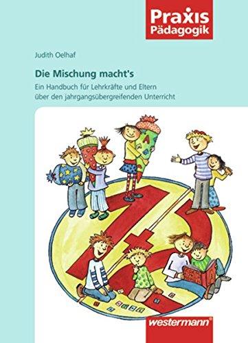 Praxis Pädagogik: Die Mischung macht's: Ein Handbuch für Eltern und Lehrkräfte über den jahrgangsübergreifenden Unterricht