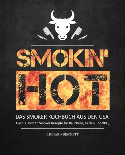 Smokin´ hot! - Das Smoker Kochbuch aus den USA: Die 100 besten Smoker Rezepte für Räuchern, Grillen und BBQ