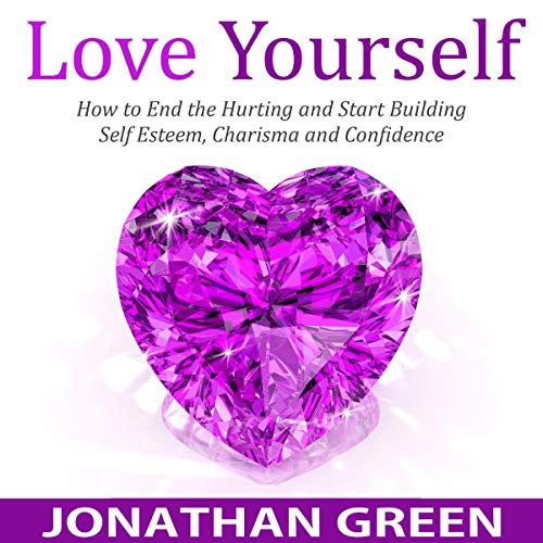 Love Yourself: How to End the Hurting and Start Building Self Esteem, Charisma and Confidence  cover art
