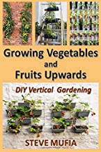 GROWING VEGETABLES AND FRUITS UPWARDS: DIY Vertical Gardening