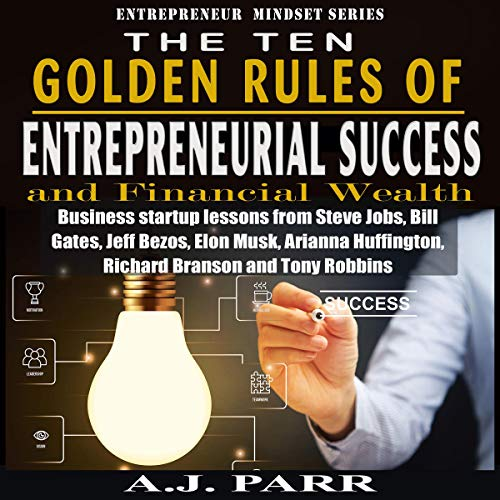 The Ten Golden Rules of Entrepreneurial Success and Financial Wealth     Business Startup Lessons from Steve Jobs, Bill Gates, Jeff Bezos, Elon Musk, Arianna Huffington, Richard Banson and Tony Robbins: Entrepreneur Mindset Series              By:                                                                                                                                 A.J. Parr                               Narrated by:                                                                                                                                 Curtis Wright                      Length: 1 hr and 15 mins     Not rated yet     Overall 0.0