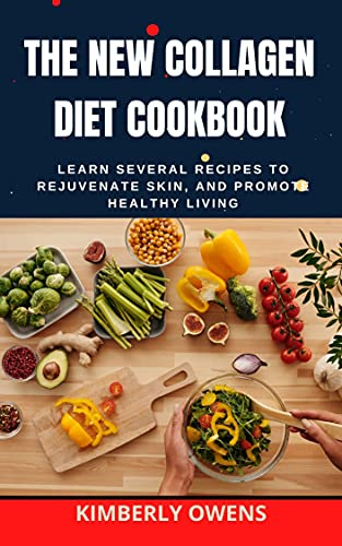 The New Collagen Diet Cookbook: Learn Several Recipes To Rejuvenate Your Skin, and Promote Healthy...