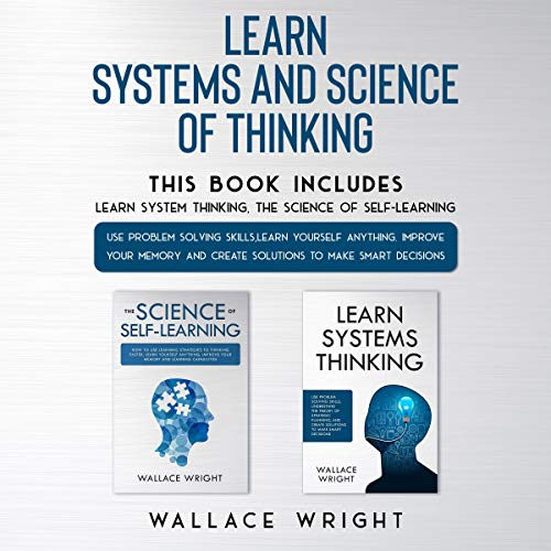 Learn Systems and Science of Thinking: Use Problem Solving Skills, Learn Yourself Anything, Improve Your Memory and Create Solutions to Make Smart Decisions
