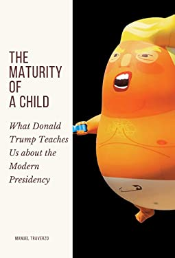 The Maturity Of A Child: What Donald Trump Teaches Us about the Modern Presidency