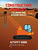 Construction Vehicles Coloring and Scissor Skills Activity Book: The Ultimate Construction Coloring and Scissor Skills Book with 40 Designs of Big Trucks, Cranes, Tractors, Diggers A Fun Coloring and Activity Book with Big Trucks, Tractors, Diggers and Dumpers for Kids, Ages 3-8