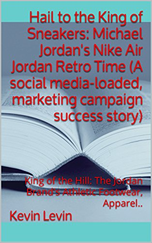 Hail to the King of Sneakers: Michael Jordan's Nike Air Jordan Retro Time (A social media-loaded, marketing campaign success story): King of the Hill: ... Footwear, Apparel.. (English Edition)