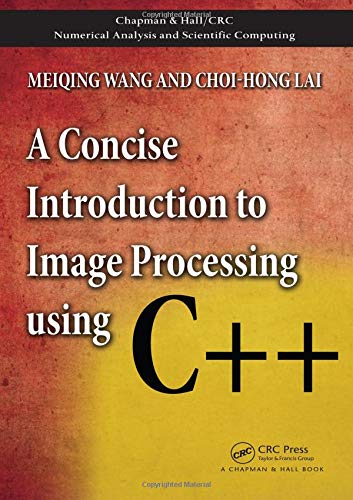 A Concise Introduction to Image Processing using C++ (Chapman & Hall/CRC Numerical Analysis and Scientific Computing Ser