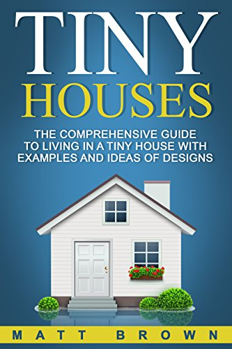 Tiny Houses: The Comprehensive Guide to Living in a Tiny House with Examples and Ideas of Designs (Tiny House Living, Shipping Container Homes Book 2) (English Edition)