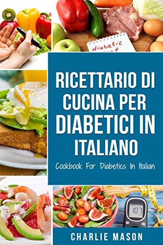 Ricettario Di Cucina Per Diabetici In Italiano/ Cookbook For Diabetics In Italian: Ricette Deliziose ed Equilibrate Rese Facili