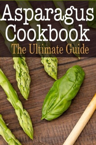 Asparagus Cookbook: The Ultimate Guide