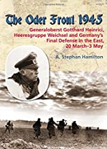 The Oder Front 1945. Volume 1: Generaloberst Gotthard Heinrici, Heeresgruppe Weichsel and Germany's Final Defense in the East, 20 March-4 May 1945