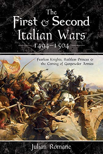The First and Second Italian Wars 1494-1504: Fearless Knights, Ruthless Princes and the Coming of Gunpowder Armies