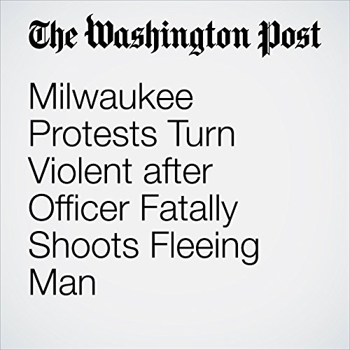 Milwaukee Protests Turn Violent after Officer Fatally Shoots Fleeing Man audiobook cover art