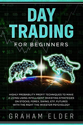 Day Trading For Beginners: Highly Probability Profit Techniques To Make A Living Using Intelligent Investing Strategies On Stocks, Forex, Swing, ETF, Futures with the right the investor psychology