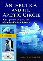 Antarctica and the Arctic Circle: A Geographic Encyclopedia of the Earth's Polar Regions