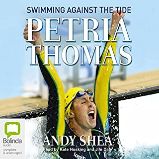 Petria Thomas     Swimming Against the Tide              By:                                                                                                                                 Petria Thomas,                                                                                        Andy Shea                               Narrated by:                                                                                                                                 Kate Hosking,                                                                                        Jim Daly                      Length: 8 hrs and 35 mins     17 ratings     Overall 4.0