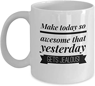 Make today so awesome that yesterday gets jealous - Inspirational Coffee Ceramic Mug (15)