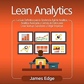 Lean Analytics (Spanish Edition)     La Guía Definitiva para la Tendencia Ágil de Analítica, Analítica Avanzada, y Ciencia de Datos para Crear Startups Superiores y Dirigir Empresas              By:                                                                                                                                 James Edge                               Narrated by:                                                                                                                                 Joe Rodriguez                      Length: 3 hrs     10 ratings     Overall 4.8