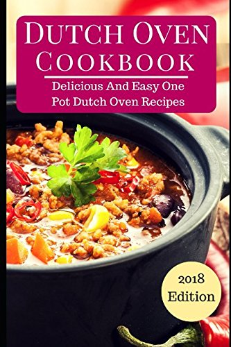 Dutch Oven Cookbook: Delicious And Easy One Pot Dutch Oven Recipes (One Pot Cookbook, Band 1)