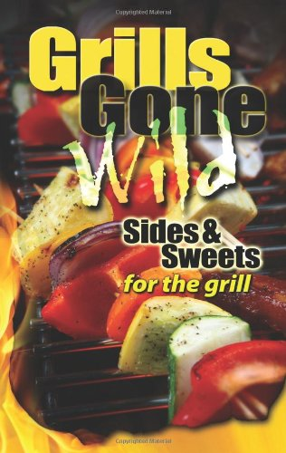 Grills Gone Wild Sides & Sweets for the Grill