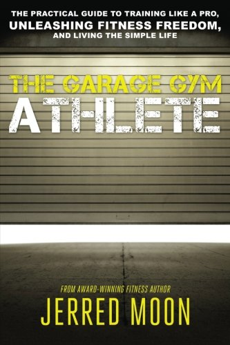 The Garage Gym Athlete: The Practical Guide to Training like a Pro, Unleashing Fitness Freedom, and Living the Simple Li