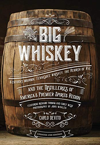 Big Whiskey (The Revised Second Edition): Featuring Kentucky Bourbon, Tennessee Whiskey, the Rebirth of Rye, and the Distilleries of America's Premier ... Bartending, Mixology, History of Whiskey)