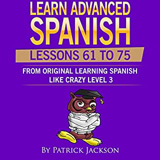 Learn Advanced Spanish (Lessons 61 To 75): Learning Spanish Like Crazy Level 3 Original Version audiobook cover art
